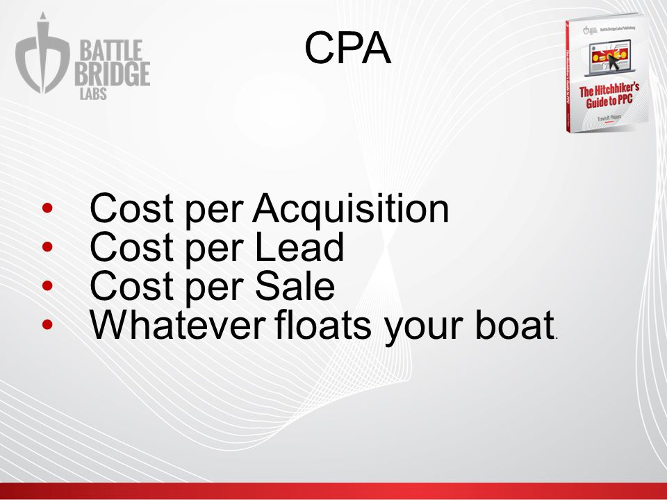 CPA Cost per Acquisition Cost per Lead Cost per Sale Whatever floats your boat.