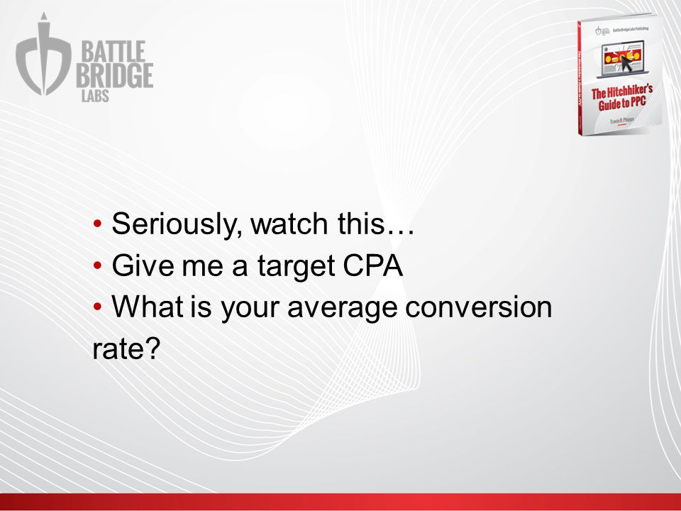 Seriously, watch this… Give me a target CPA What is your average conversion rate