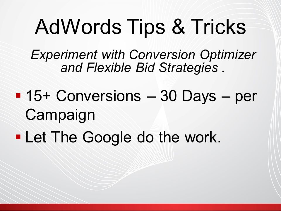 AdWords Tips & Tricks  15+ Conversions – 30 Days – per Campaign  Let The Google do the work.