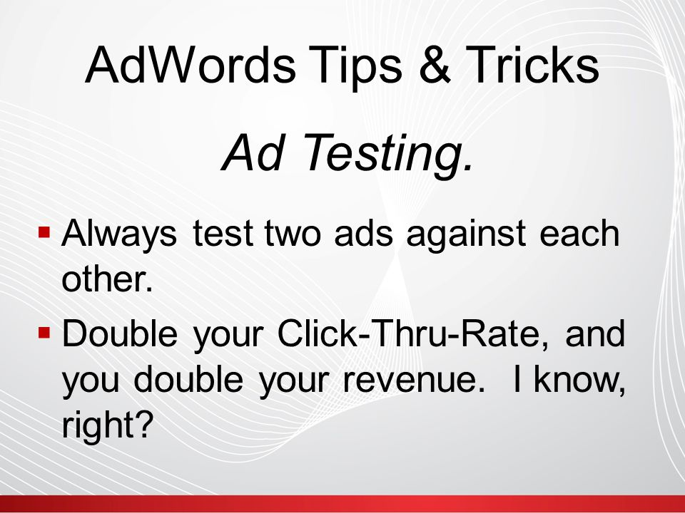AdWords Tips & Tricks  Always test two ads against each other.