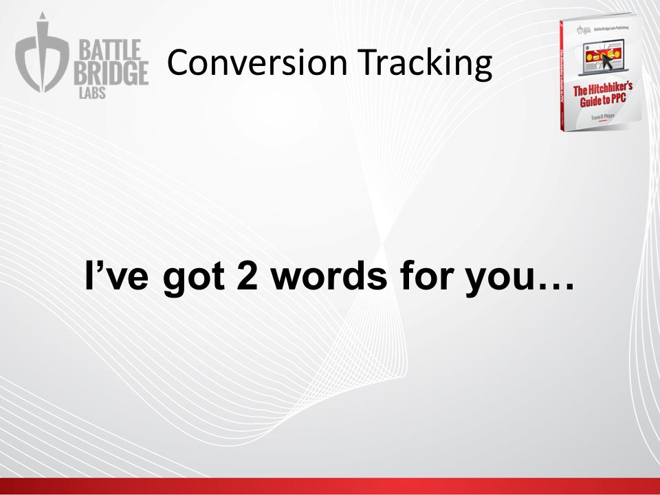 Conversion Tracking I've got 2 words for you…
