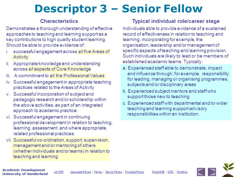 Academic Development University of Sunderland Associate Fellow Associate Fellow | Fellow | Senior Fellow | Principal FellowFellowSenior FellowPrincipal FellowPgCertHEPgCertHE | CPD | PortfolioCPDPortfolioUK PSF Academic Development University of Sunderland Descriptor 3 – Senior Fellow Characteristics Demonstrates a thorough understanding of effective approaches to teaching and learning support as a key contributions to high quality student learning.