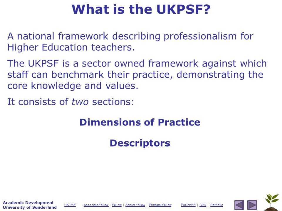 Academic Development University of Sunderland Associate Fellow Associate Fellow | Fellow | Senior Fellow | Principal FellowFellowSenior FellowPrincipal FellowPgCertHEPgCertHE | CPD | PortfolioCPDPortfolioUK PSF Academic Development University of Sunderland A national framework describing professionalism for Higher Education teachers.