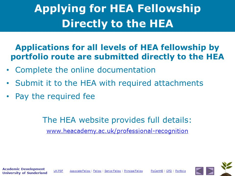 Academic Development University of Sunderland Associate Fellow Associate Fellow | Fellow | Senior Fellow | Principal FellowFellowSenior FellowPrincipal FellowPgCertHEPgCertHE | CPD | PortfolioCPDPortfolioUK PSF Academic Development University of Sunderland Applications for all levels of HEA fellowship by portfolio route are submitted directly to the HEA Complete the online documentation Submit it to the HEA with required attachments Pay the required fee The HEA website provides full details:   Applying for HEA Fellowship Directly to the HEA
