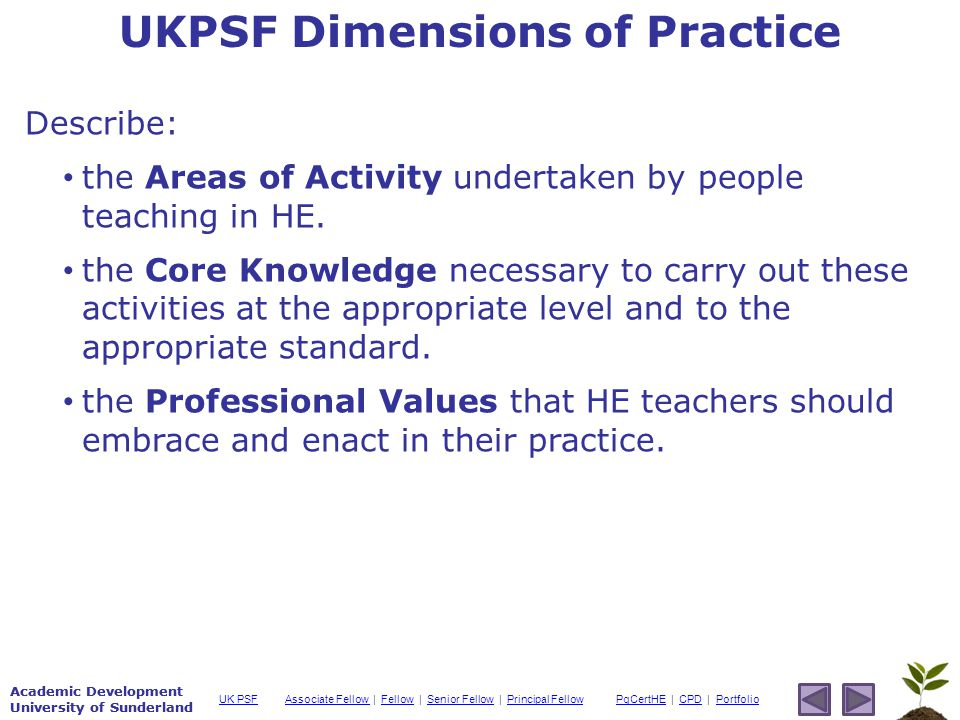 Academic Development University of Sunderland Associate Fellow Associate Fellow | Fellow | Senior Fellow | Principal FellowFellowSenior FellowPrincipal FellowPgCertHEPgCertHE | CPD | PortfolioCPDPortfolioUK PSF Academic Development University of Sunderland UKPSF Dimensions of Practice Describe: the Areas of Activity undertaken by people teaching in HE.