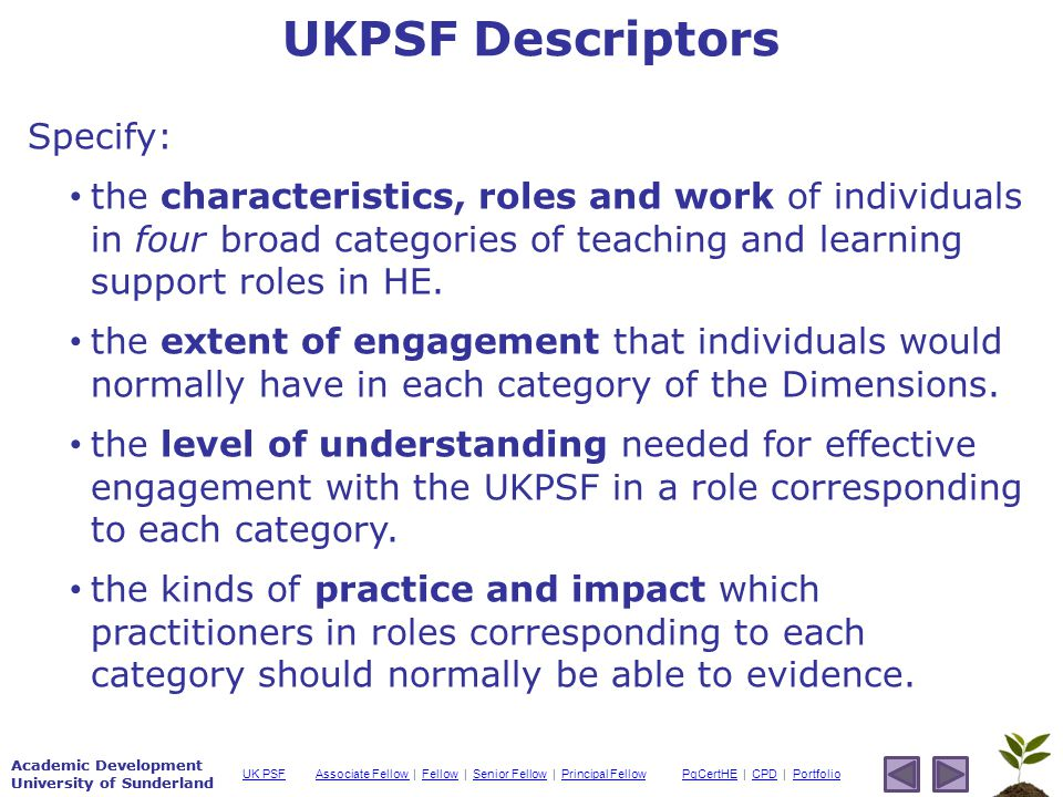 Academic Development University of Sunderland Associate Fellow Associate Fellow | Fellow | Senior Fellow | Principal FellowFellowSenior FellowPrincipal FellowPgCertHEPgCertHE | CPD | PortfolioCPDPortfolioUK PSF Academic Development University of Sunderland Specify: the characteristics, roles and work of individuals in four broad categories of teaching and learning support roles in HE.