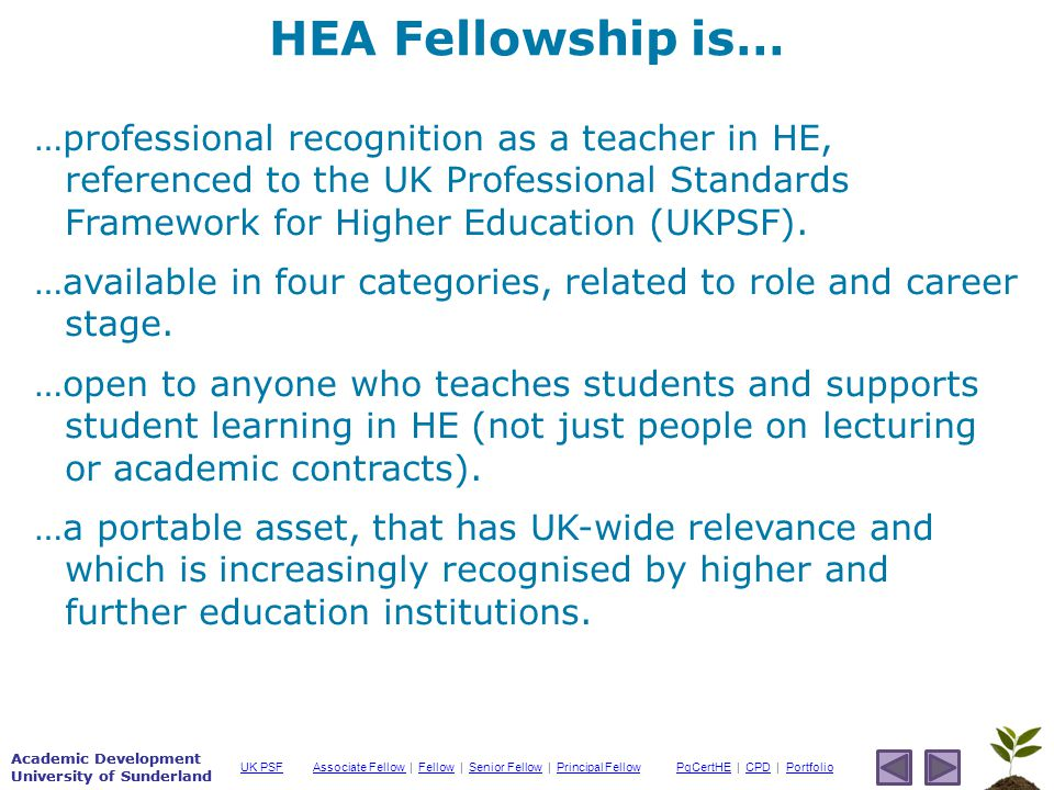 Academic Development University of Sunderland Associate Fellow Associate Fellow | Fellow | Senior Fellow | Principal FellowFellowSenior FellowPrincipal FellowPgCertHEPgCertHE | CPD | PortfolioCPDPortfolioUK PSF Academic Development University of Sunderland …professional recognition as a teacher in HE, referenced to the UK Professional Standards Framework for Higher Education (UKPSF).