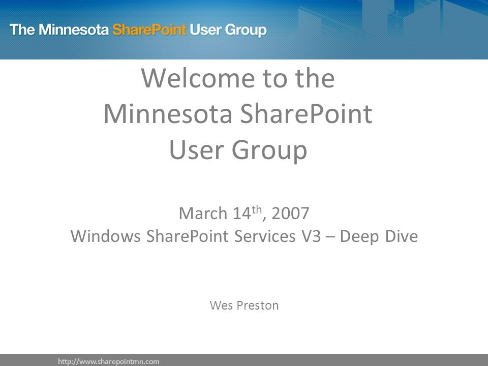 Welcome to the Minnesota SharePoint User Group March 14 th, 2007 Windows SharePoint Services V3 – Deep Dive Wes Preston