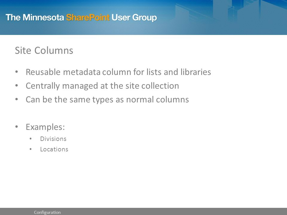 Site Columns Reusable metadata column for lists and libraries Centrally managed at the site collection Can be the same types as normal columns Examples: Divisions Locations Configuration