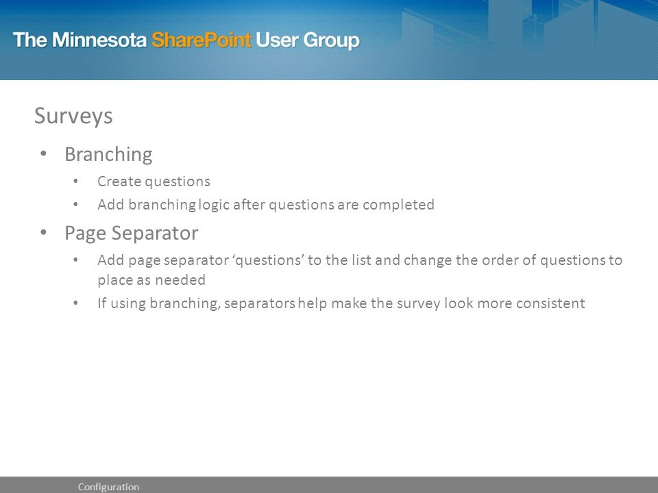 Surveys Configuration Branching Create questions Add branching logic after questions are completed Page Separator Add page separator 'questions' to the list and change the order of questions to place as needed If using branching, separators help make the survey look more consistent
