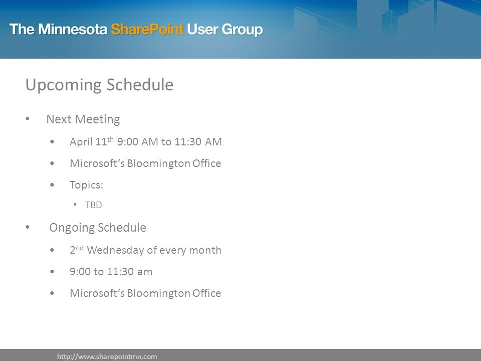 Upcoming Schedule Next Meeting April 11 th 9:00 AM to 11:30 AM Microsoft's Bloomington Office Topics: TBD Ongoing Schedule 2 nd Wednesday of every month 9:00 to 11:30 am Microsoft's Bloomington Office