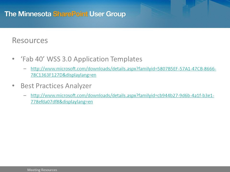 Resources 'Fab 40' WSS 3.0 Application Templates –   familyid=5807B5EF-57A1-47CB C1363F127D&displaylang=en   familyid=5807B5EF-57A1-47CB C1363F127D&displaylang=en Best Practices Analyzer –   familyid=cb944b27-9d6b-4a1f-b3e1- 778efda07df8&displaylang=en   familyid=cb944b27-9d6b-4a1f-b3e1- 778efda07df8&displaylang=en Meeting Resources