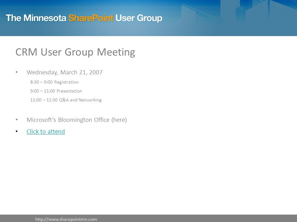CRM User Group Meeting Wednesday, March 21, :30 – 9:00 Registration 9:00 – 11:00 Presentation 11:00 – 11:30 Q&A and Networking Microsoft's Bloomington Office (here) Click to attend