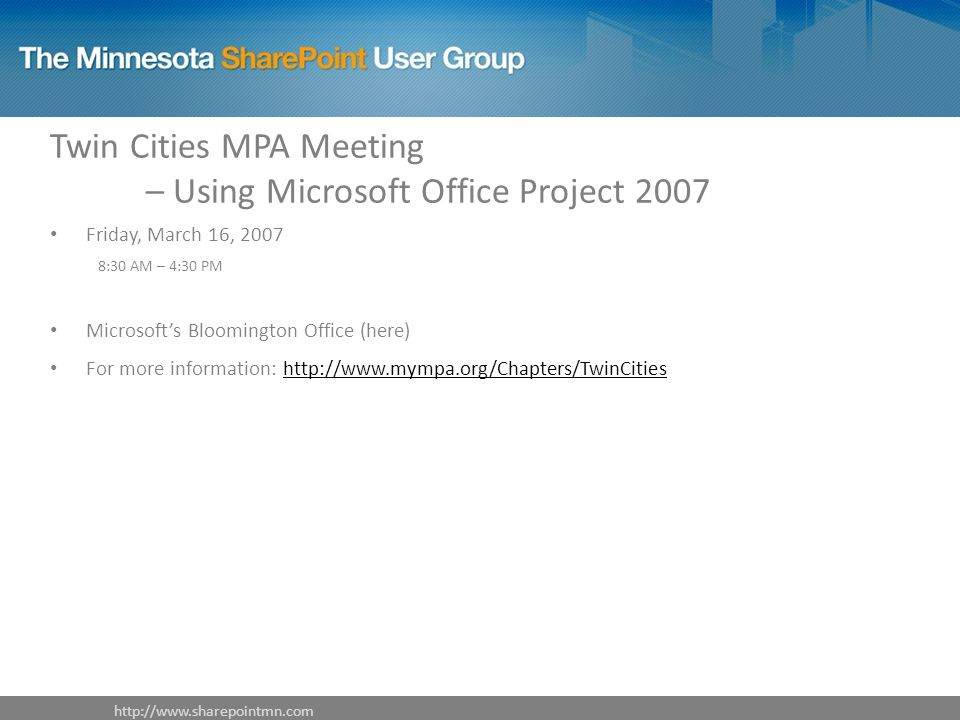 Twin Cities MPA Meeting – Using Microsoft Office Project 2007 Friday, March 16, :30 AM – 4:30 PM Microsoft's Bloomington Office (here) For more information: