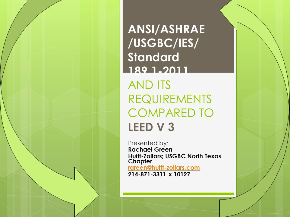 ANSI/ASHRAE /USGBC/IES/ Standard 189.1-2011 AND ITS REQUIREMENTS COMPARED TO LEED V 3 Presented by: Rachael Green Huitt-Zollars; USGBC North Texas Chapter rgreen@huitt-zollars.com 214-871-3311 x 10127