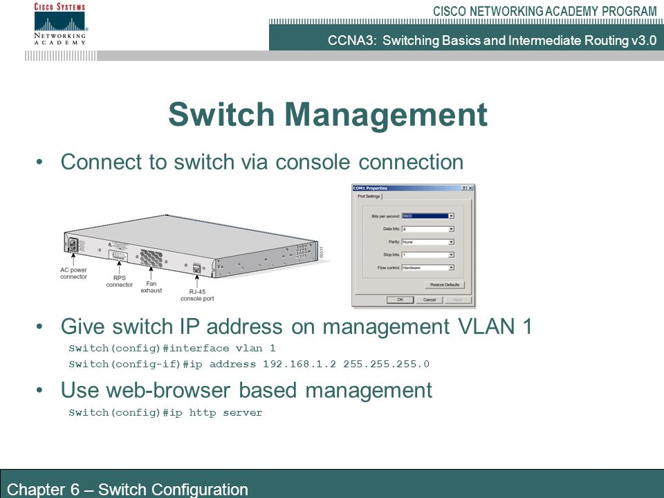 CCNA3: Switching Basics and Intermediate Routing v3.0 CISCO NETWORKING ACADEMY PROGRAM Chapter 6 – Switch Configuration Switch Management Connect to switch via console connection Give switch IP address on management VLAN 1 Switch(config)#interface vlan 1 Switch(config-if)#ip address 192.168.1.2 255.255.255.0 Use web-browser based management Switch(config)#ip http server