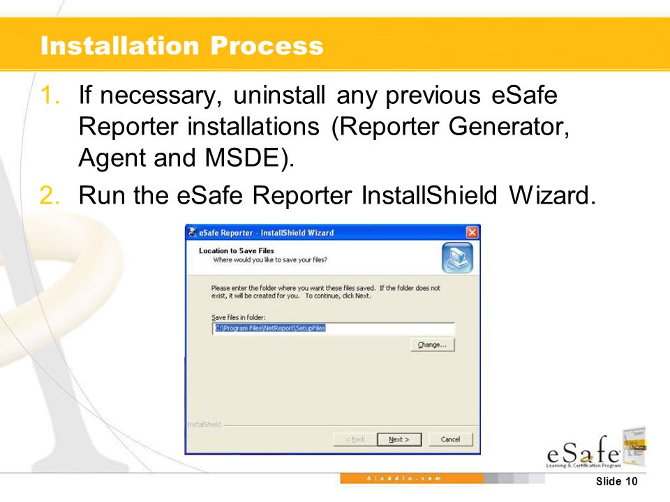 Slide 10 Installation Process 1.If necessary, uninstall any previous eSafe Reporter installations (Reporter Generator, Agent and MSDE).