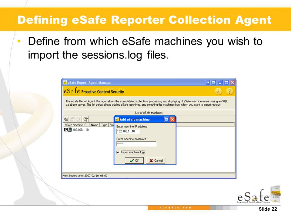 Slide 22 Defining eSafe Reporter Collection Agent Define from which eSafe machines you wish to import the sessions.log files.