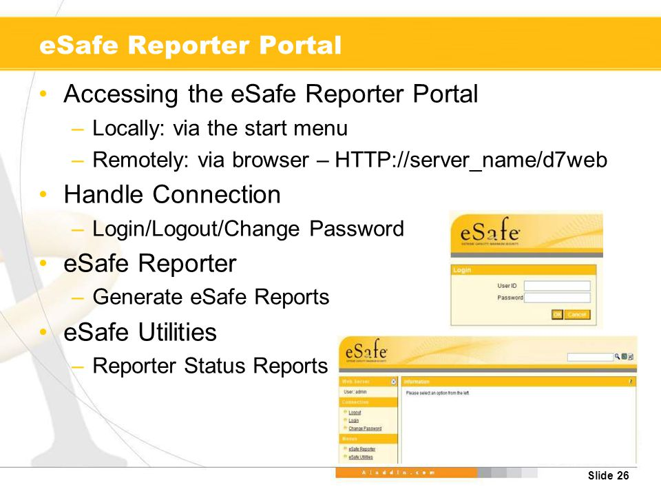 Slide 26 eSafe Reporter Portal Accessing the eSafe Reporter Portal –Locally: via the start menu –Remotely: via browser – HTTP://server_name/d7web Handle Connection –Login/Logout/Change Password eSafe Reporter –Generate eSafe Reports eSafe Utilities –Reporter Status Reports