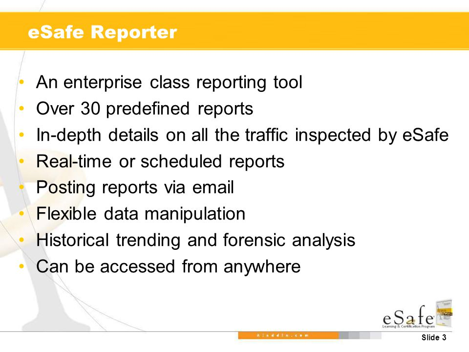 Slide 3 eSafe Reporter An enterprise class reporting tool Over 30 predefined reports In-depth details on all the traffic inspected by eSafe Real-time or scheduled reports Posting reports via email Flexible data manipulation Historical trending and forensic analysis Can be accessed from anywhere