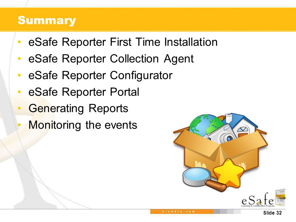 Slide 32 Summary eSafe Reporter First Time Installation eSafe Reporter Collection Agent eSafe Reporter Configurator eSafe Reporter Portal Generating Reports Monitoring the events
