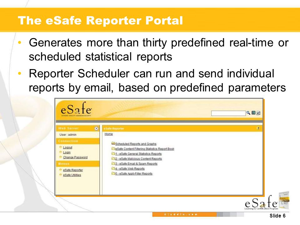 Slide 6 The eSafe Reporter Portal Generates more than thirty predefined real-time or scheduled statistical reports Reporter Scheduler can run and send individual reports by email, based on predefined parameters