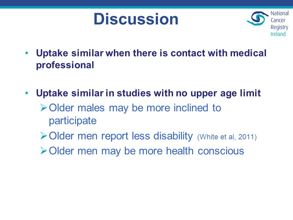 Discussion Uptake similar when there is contact with medical professional Uptake similar in studies with no upper age limit  Older males may be more inclined to participate  Older men report less disability (White et al, 2011)  Older men may be more health conscious