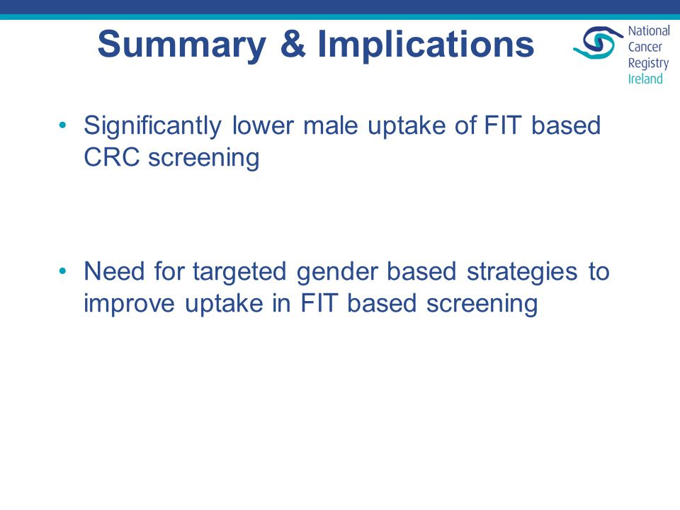 Summary & Implications Significantly lower male uptake of FIT based CRC screening Need for targeted gender based strategies to improve uptake in FIT based screening
