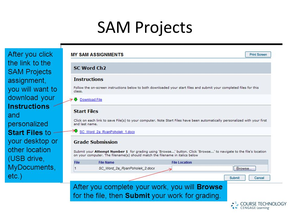 SAM Projects After you click the link to the SAM Projects assignment, you will want to download your Instructions and personalized Start Files to your desktop or other location (USB drive, MyDocuments, etc.) After you complete your work, you will Browse for the file, then Submit your work for grading.
