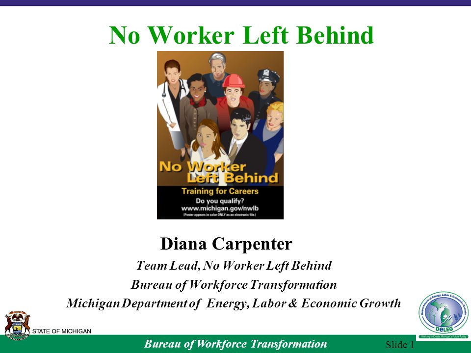 Bureau of Workforce Transformation Slide 1 No Worker Left Behind Diana Carpenter Team Lead, No Worker Left Behind Bureau of Workforce Transformation Michigan Department of Energy, Labor & Economic Growth