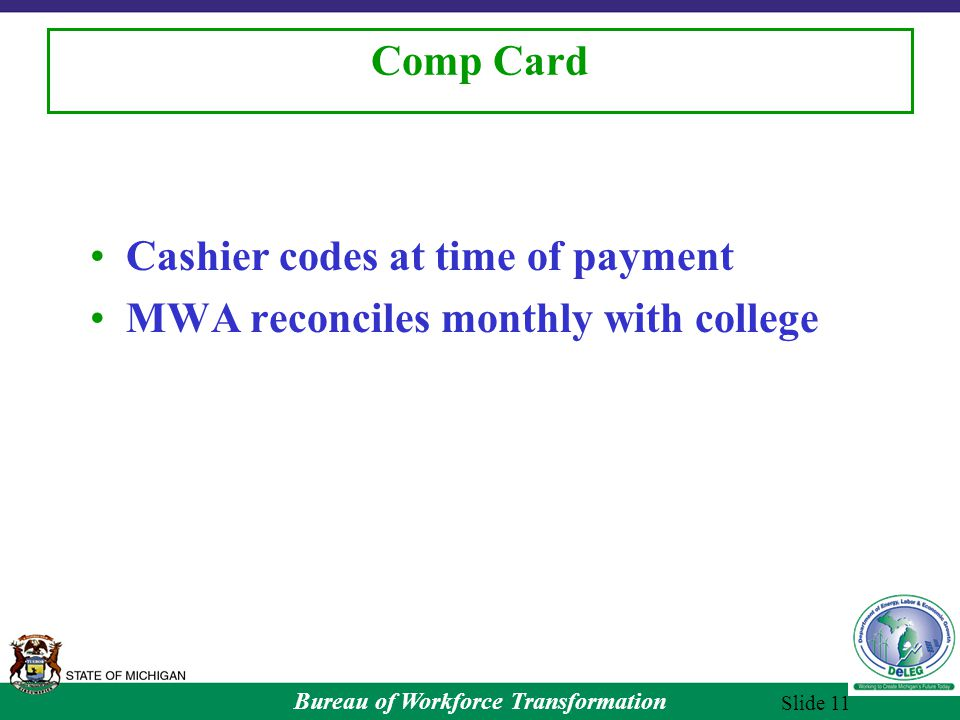 Bureau of Workforce Transformation Slide 11 Comp Card Cashier codes at time of payment MWA reconciles monthly with college