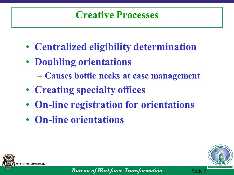 Bureau of Workforce Transformation Slide 9 Creative Processes Centralized eligibility determination Doubling orientations –Causes bottle necks at case management Creating specialty offices On-line registration for orientations On-line orientations