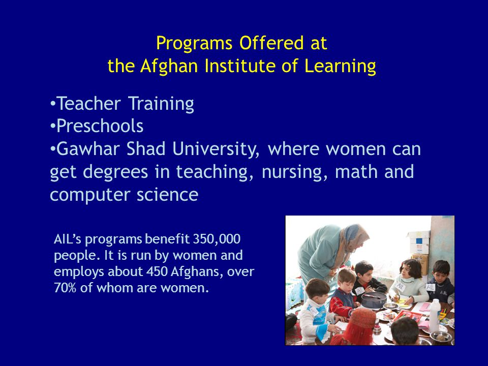 Programs Offered at the Afghan Institute of Learning Teacher Training Preschools Gawhar Shad University, where women can get degrees in teaching, nursing, math and computer science AIL's programs benefit 350,000 people.