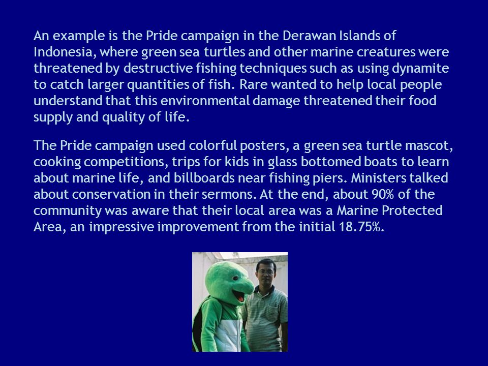 An example is the Pride campaign in the Derawan Islands of Indonesia, where green sea turtles and other marine creatures were threatened by destructive fishing techniques such as using dynamite to catch larger quantities of fish.