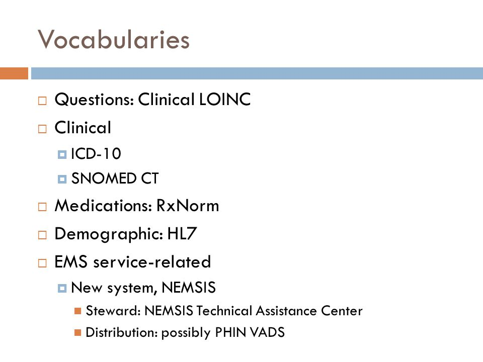 Vocabularies  Questions: Clinical LOINC  Clinical  ICD-10  SNOMED CT  Medications: RxNorm  Demographic: HL7  EMS service-related  New system, NEMSIS Steward: NEMSIS Technical Assistance Center Distribution: possibly PHIN VADS