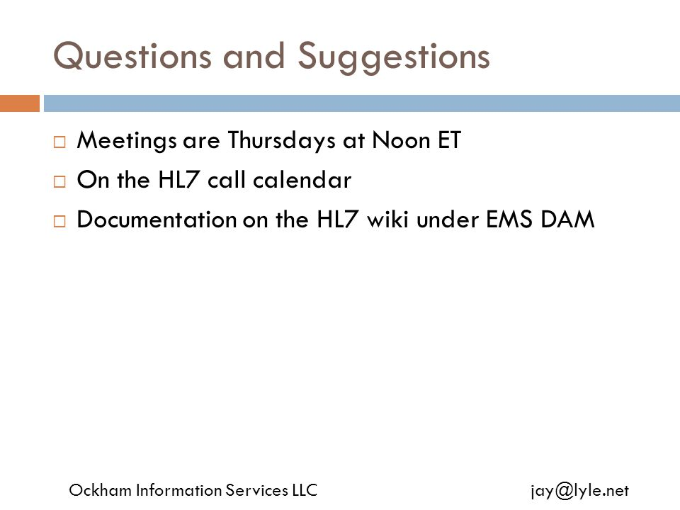 Questions and Suggestions  Meetings are Thursdays at Noon ET  On the HL7 call calendar  Documentation on the HL7 wiki under EMS DAM Ockham Information Services LLC jay@lyle.net