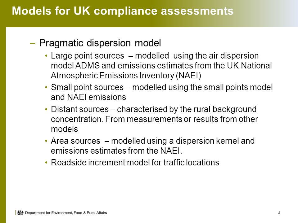 Models for UK compliance assessments –Pragmatic dispersion model Large point sources – modelled using the air dispersion model ADMS and emissions estimates from the UK National Atmospheric Emissions Inventory (NAEI) Small point sources – modelled using the small points model and NAEI emissions Distant sources – characterised by the rural background concentration.