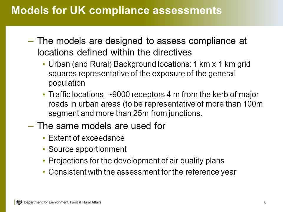 Models for UK compliance assessments –The models are designed to assess compliance at locations defined within the directives Urban (and Rural) Background locations: 1 km x 1 km grid squares representative of the exposure of the general population Traffic locations: ~9000 receptors 4 m from the kerb of major roads in urban areas (to be representative of more than 100m segment and more than 25m from junctions.