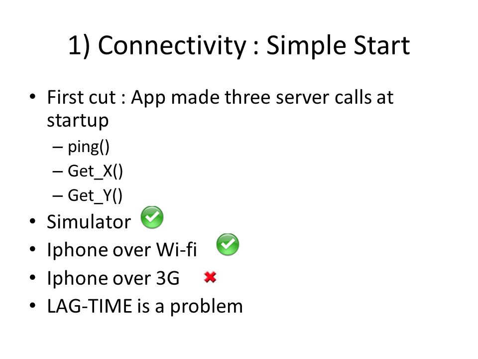 1) Connectivity : Simple Start First cut : App made three server calls at startup – ping() – Get_X() – Get_Y() Simulator Iphone over Wi-fi Iphone over 3G LAG-TIME is a problem