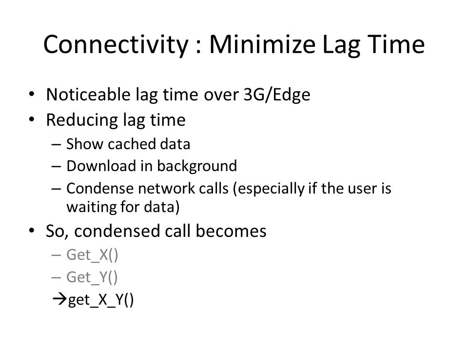 Connectivity : Minimize Lag Time Noticeable lag time over 3G/Edge Reducing lag time – Show cached data – Download in background – Condense network calls (especially if the user is waiting for data) So, condensed call becomes – Get_X() – Get_Y()  get_X_Y()