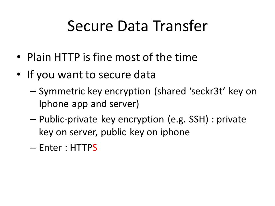 Secure Data Transfer Plain HTTP is fine most of the time If you want to secure data – Symmetric key encryption (shared 'seckr3t' key on Iphone app and server) – Public-private key encryption (e.g.