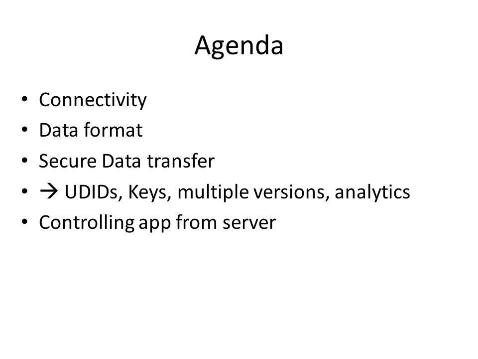 Agenda Connectivity Data format Secure Data transfer  UDIDs, Keys, multiple versions, analytics Controlling app from server