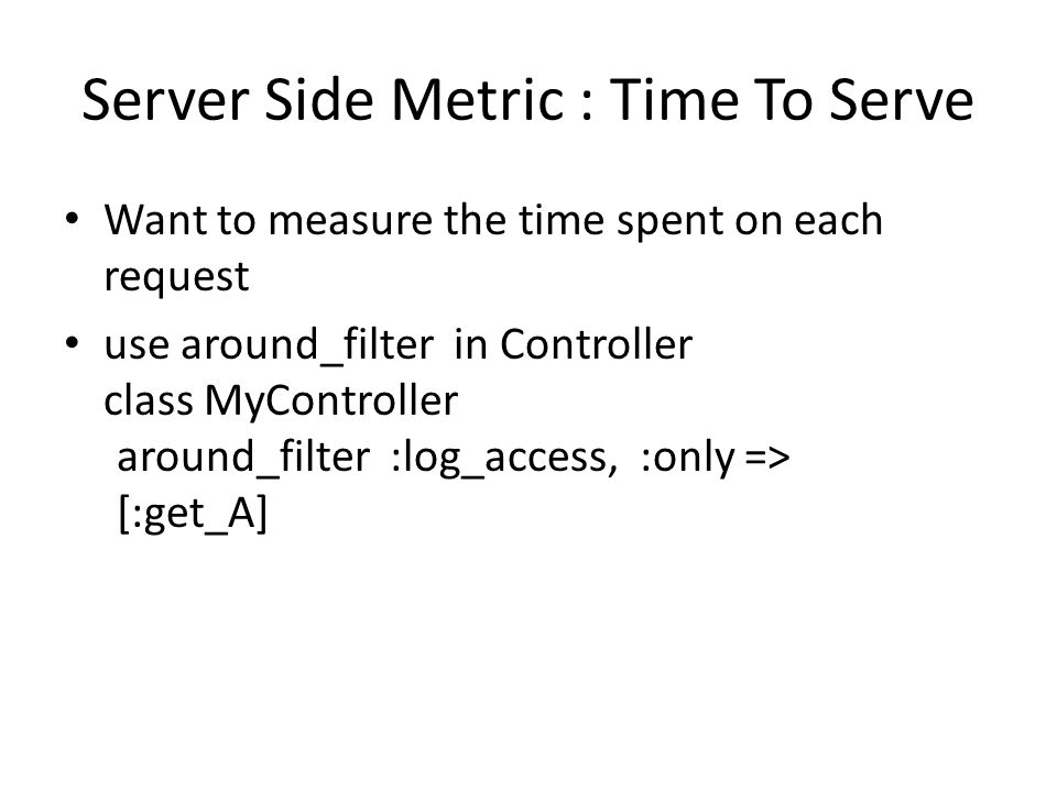 Server Side Metric : Time To Serve Want to measure the time spent on each request use around_filter in Controller class MyController around_filter :log_access, :only => [:get_A]