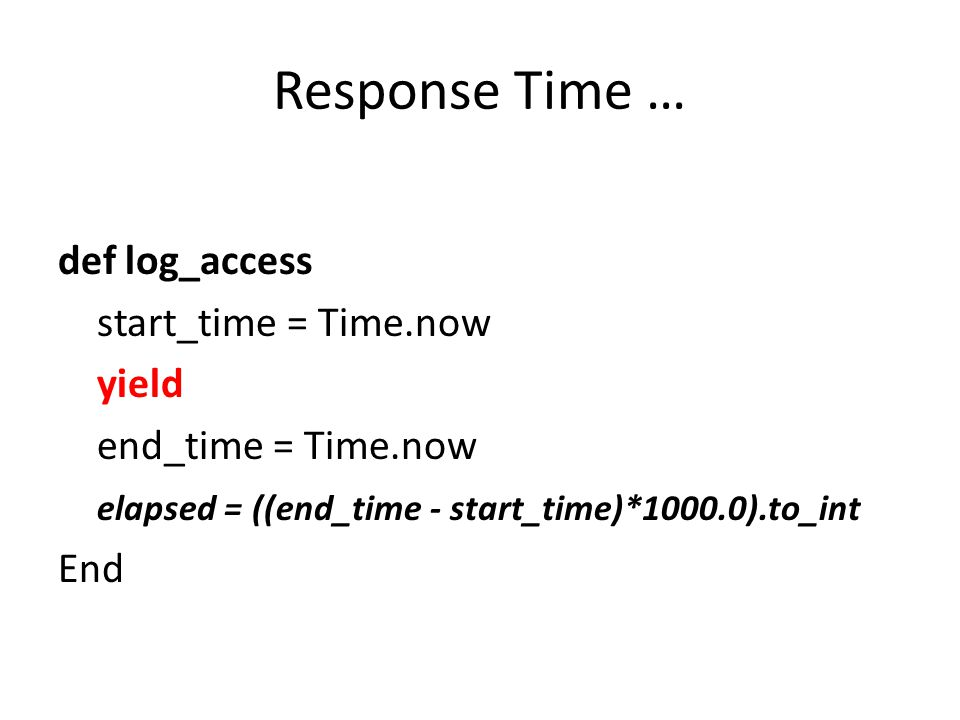 Response Time … def log_access start_time = Time.now yield end_time = Time.now elapsed = ((end_time - start_time)*1000.0).to_int End