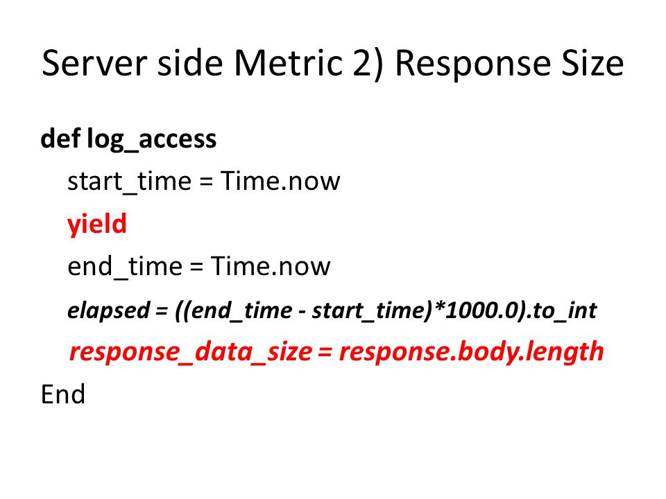 Server side Metric 2) Response Size def log_access start_time = Time.now yield end_time = Time.now elapsed = ((end_time - start_time)*1000.0).to_int response_data_size = response.body.length End