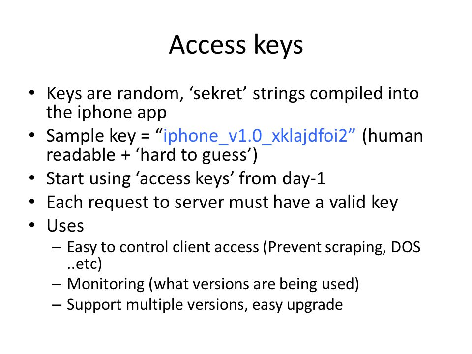 Access keys Keys are random, 'sekret' strings compiled into the iphone app Sample key = iphone_v1.0_xklajdfoi2 (human readable + 'hard to guess') Start using 'access keys' from day-1 Each request to server must have a valid key Uses – Easy to control client access (Prevent scraping, DOS..etc) – Monitoring (what versions are being used) – Support multiple versions, easy upgrade