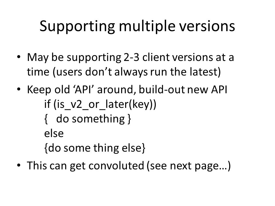 Supporting multiple versions May be supporting 2-3 client versions at a time (users don't always run the latest) Keep old 'API' around, build-out new API if (is_v2_or_later(key)) { do something } else {do some thing else} This can get convoluted (see next page…)