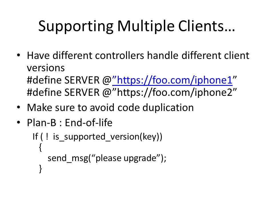 Supporting Multiple Clients… Have different controllers handle different client versions #define SERVER @ https://foo.com/iphone1 #define SERVER @ https://foo.com/iphone2 https://foo.com/iphone1 Make sure to avoid code duplication Plan-B : End-of-life If ( .
