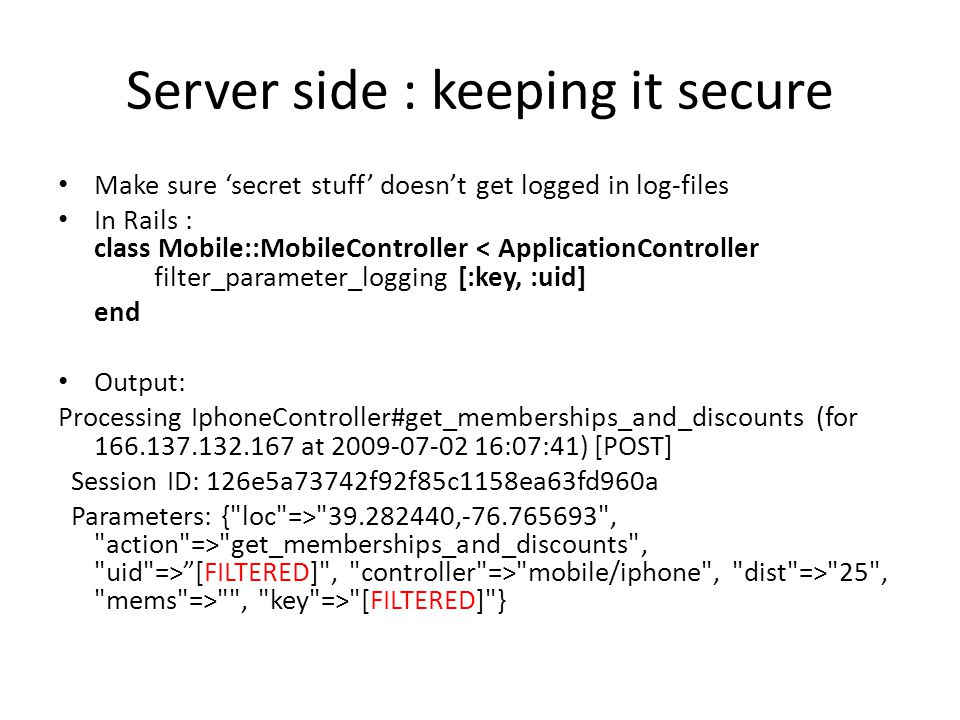 Server side : keeping it secure Make sure 'secret stuff' doesn't get logged in log-files In Rails : class Mobile::MobileController < ApplicationController filter_parameter_logging [:key, :uid] end Output: Processing IphoneController#get_memberships_and_discounts (for 166.137.132.167 at 2009-07-02 16:07:41) [POST] Session ID: 126e5a73742f92f85c1158ea63fd960a Parameters: { loc => 39.282440,-76.765693 , action => get_memberships_and_discounts , uid => [FILTERED] , controller => mobile/iphone , dist => 25 , mems => , key => [FILTERED] }