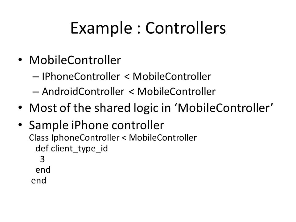 Example : Controllers MobileController – IPhoneController < MobileController – AndroidController < MobileController Most of the shared logic in 'MobileController' Sample iPhone controller Class IphoneController < MobileController def client_type_id 3 end end